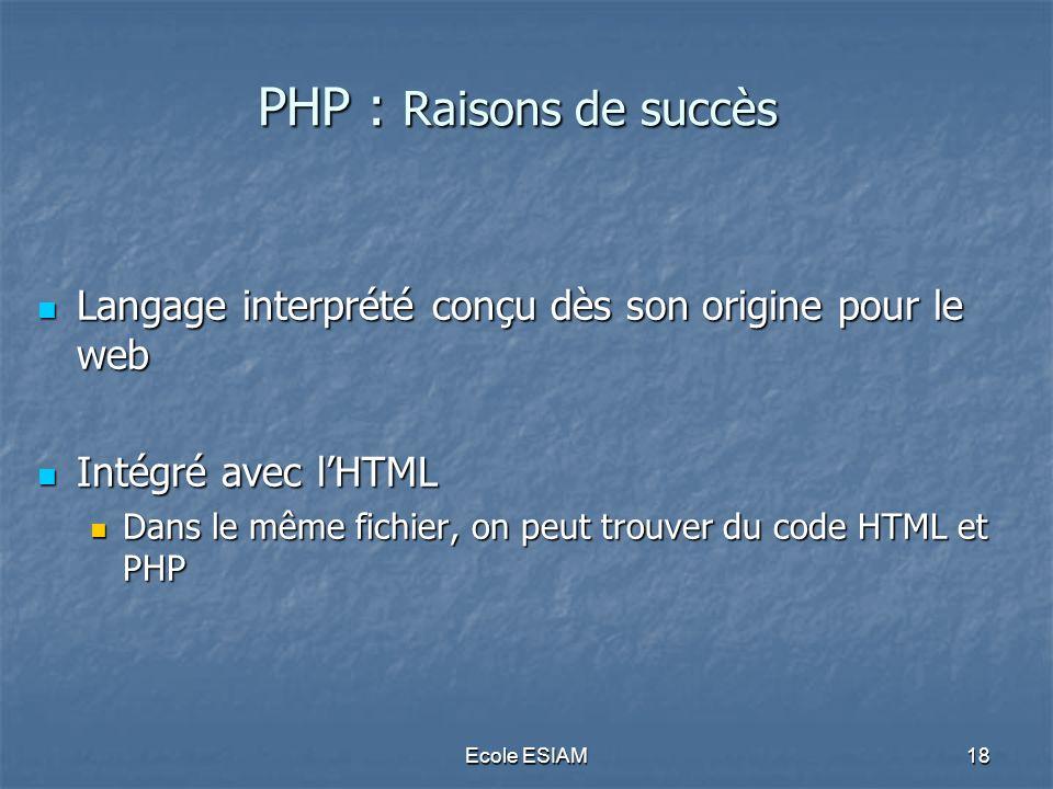 Ecole ESIAM18 PHP : Raisons de succès Langage interprété conçu dès son origine pour le web Langage interprété conçu dès son origine pour le web Intégr