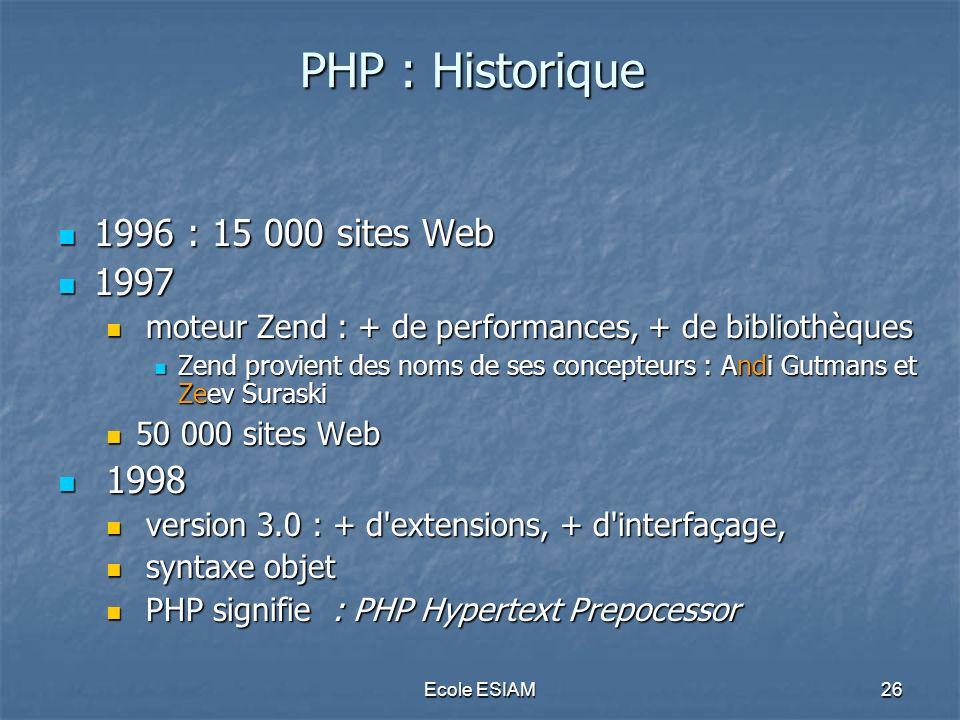 Ecole ESIAM26 PHP : Historique 1996 : 15 000 sites Web 1996 : 15 000 sites Web 1997 1997 moteur Zend : + de performances, + de bibliothèques moteur Ze