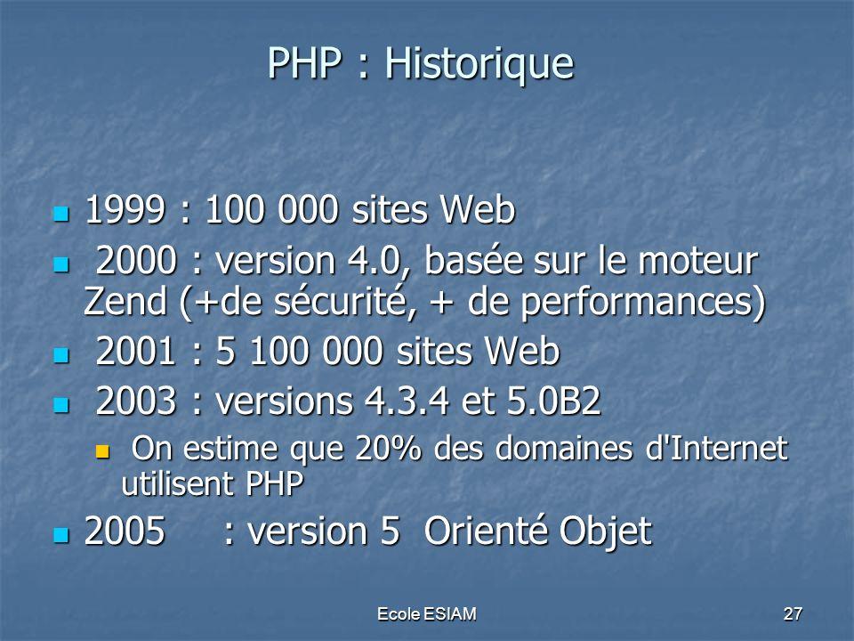Ecole ESIAM27 PHP : Historique 1999 : 100 000 sites Web 1999 : 100 000 sites Web 2000 : version 4.0, basée sur le moteur Zend (+de sécurité, + de perf