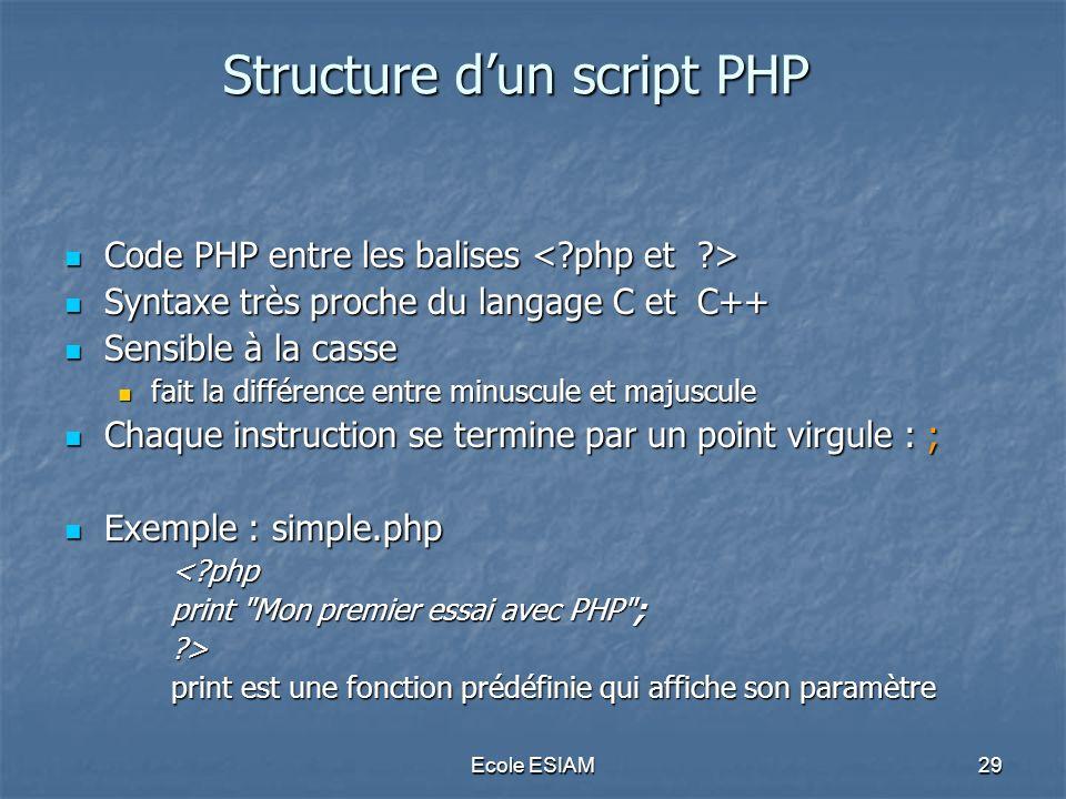 Ecole ESIAM29 Structure dun script PHP Code PHP entre les balises Code PHP entre les balises Syntaxe très proche du langage C et C++ Syntaxe très proc