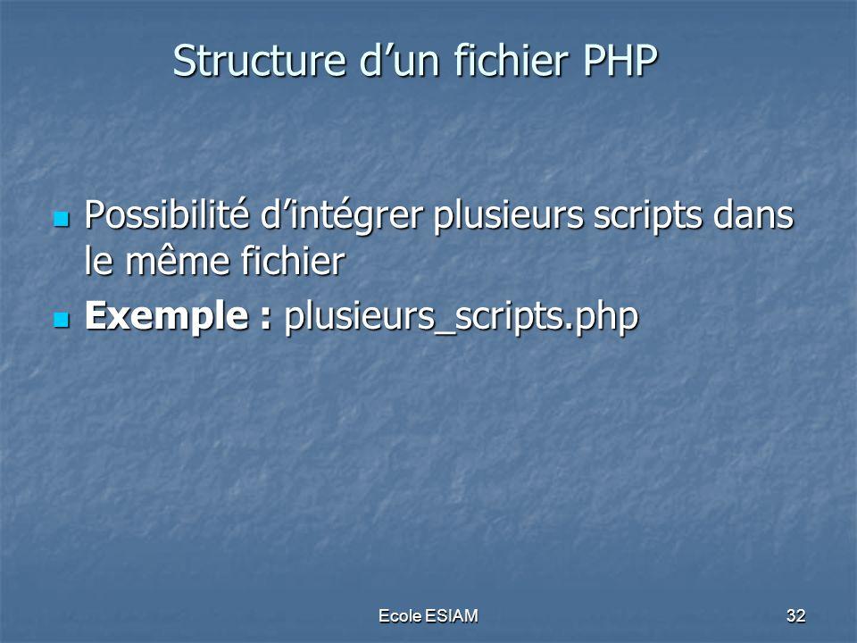 Ecole ESIAM32 Structure dun fichier PHP Possibilité dintégrer plusieurs scripts dans le même fichier Possibilité dintégrer plusieurs scripts dans le m