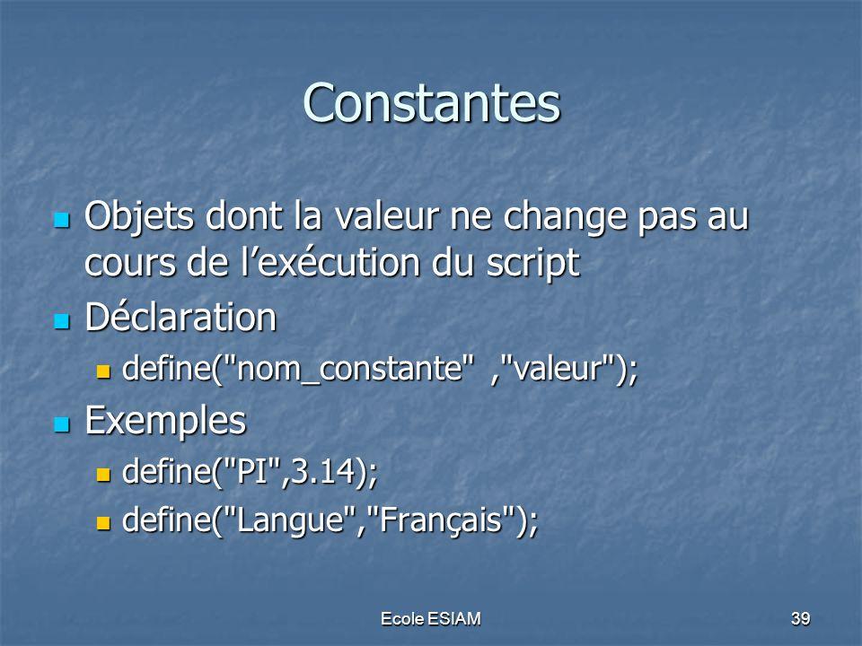 Ecole ESIAM39 Constantes Objets dont la valeur ne change pas au cours de lexécution du script Objets dont la valeur ne change pas au cours de lexécuti