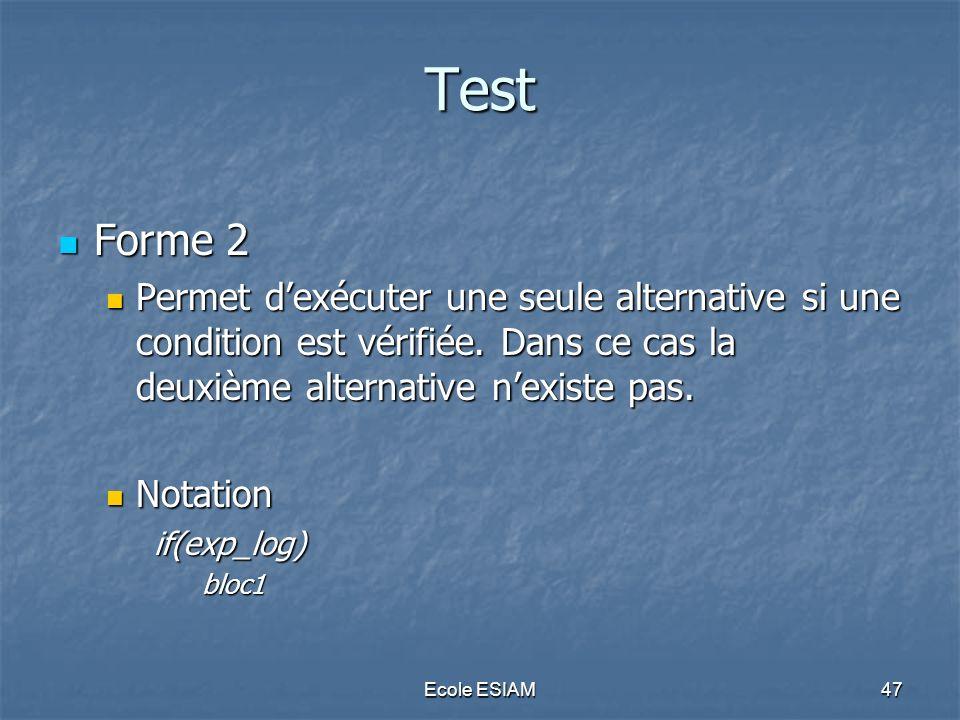 Ecole ESIAM47 Test Forme 2 Forme 2 Permet dexécuter une seule alternative si une condition est vérifiée. Dans ce cas la deuxième alternative nexiste p