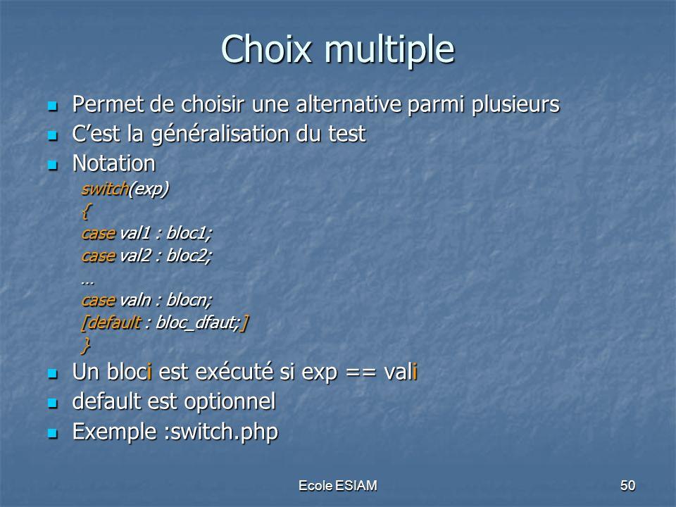 Ecole ESIAM50 Choix multiple Permet de choisir une alternative parmi plusieurs Permet de choisir une alternative parmi plusieurs Cest la généralisatio