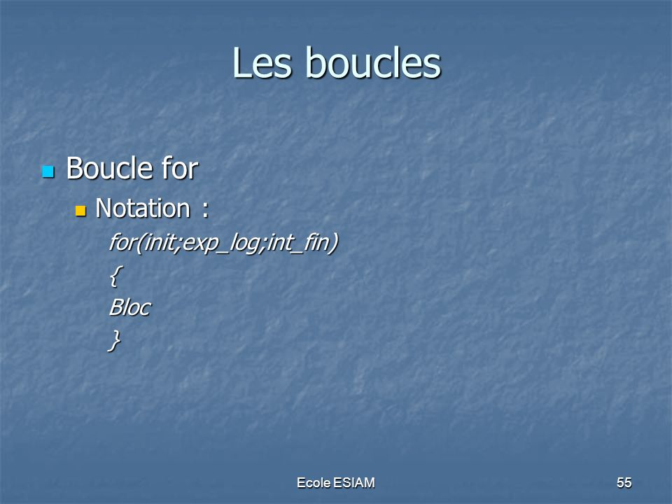 Ecole ESIAM55 Les boucles Boucle for Boucle for Notation : Notation :for(init;exp_log;int_fin){Bloc}