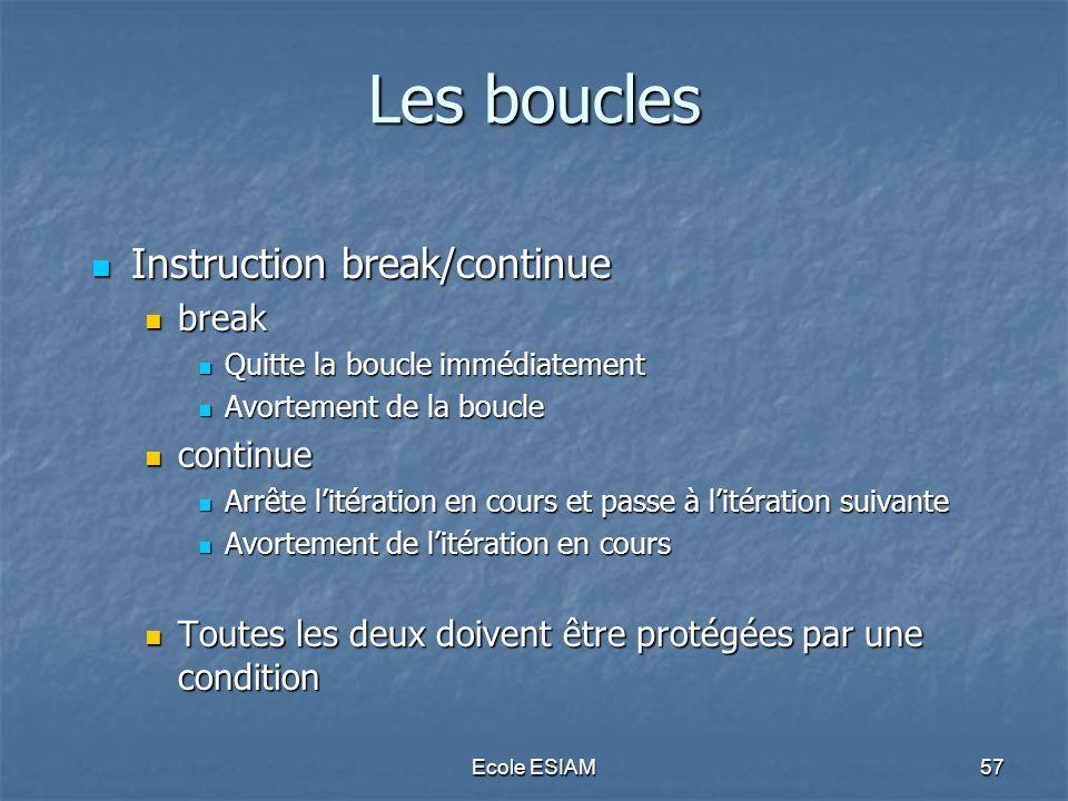 Ecole ESIAM57 Les boucles Instruction break/continue Instruction break/continue break break Quitte la boucle immédiatement Quitte la boucle immédiatem