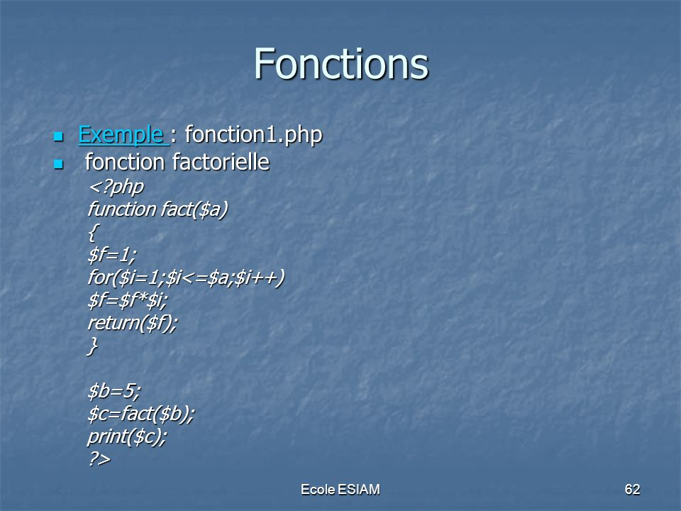 Ecole ESIAM62 Fonctions Exemple : fonction1.php Exemple : fonction1.php Exemple fonction factorielle fonction factorielle<?php function fact($a) {$f=1