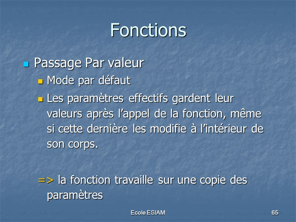 Ecole ESIAM65 Fonctions Passage Par valeur Passage Par valeur Mode par défaut Mode par défaut Les paramètres effectifs gardent leur valeurs après lapp