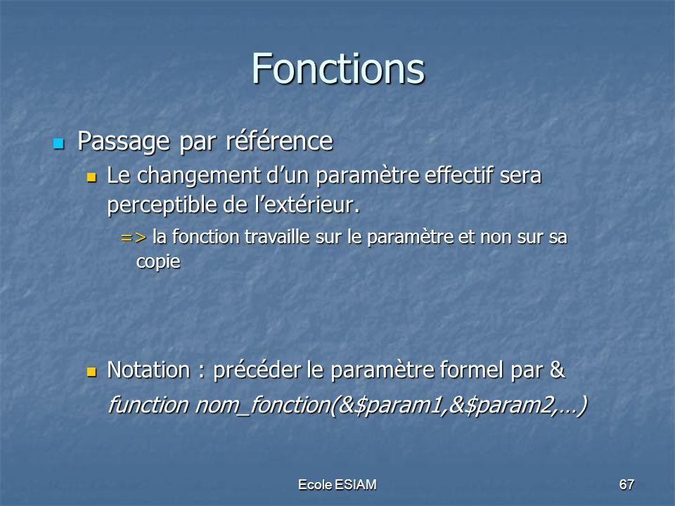 Ecole ESIAM67 Fonctions Passage par référence Passage par référence Le changement dun paramètre effectif sera perceptible de lextérieur. Le changement