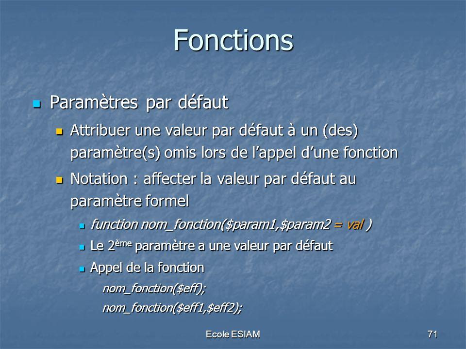 Ecole ESIAM71 Fonctions Paramètres par défaut Paramètres par défaut Attribuer une valeur par défaut à un (des) paramètre(s) omis lors de lappel dune f