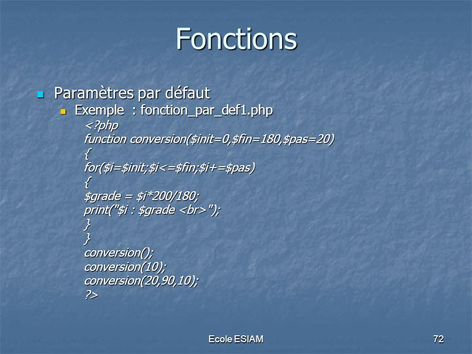 Ecole ESIAM72 Fonctions Paramètres par défaut Paramètres par défaut Exemple : fonction_par_def1.php Exemple : fonction_par_def1.php<?php function conv
