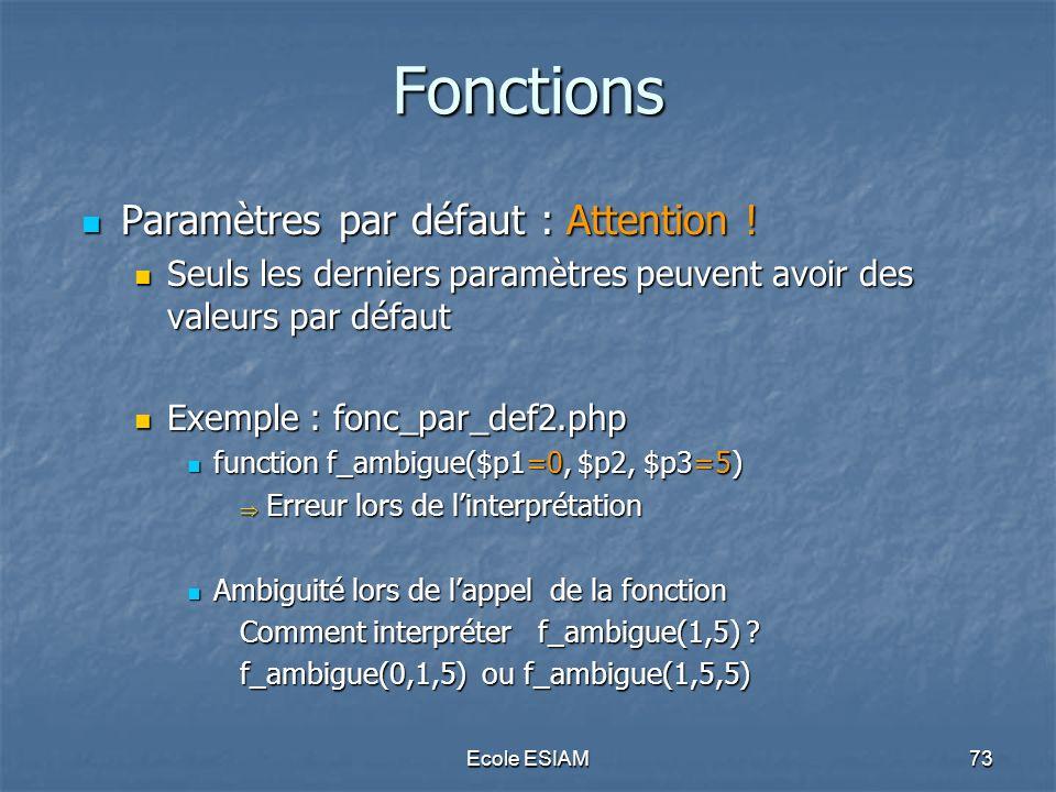 Ecole ESIAM73 Fonctions Paramètres par défaut : Attention ! Paramètres par défaut : Attention ! Seuls les derniers paramètres peuvent avoir des valeur