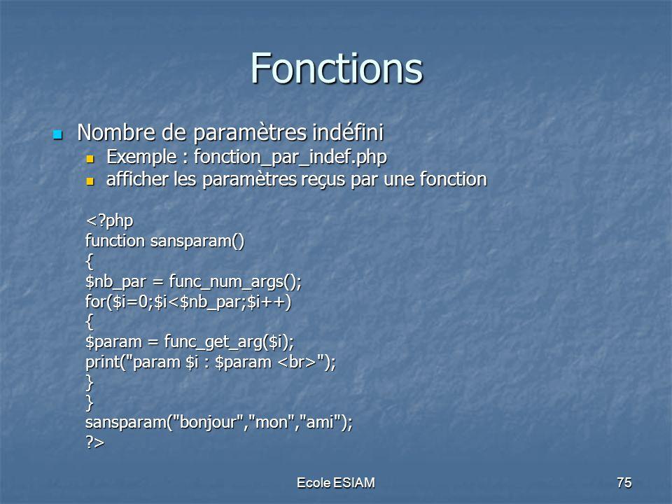 Ecole ESIAM75 Fonctions Nombre de paramètres indéfini Nombre de paramètres indéfini Exemple : fonction_par_indef.php Exemple : fonction_par_indef.php
