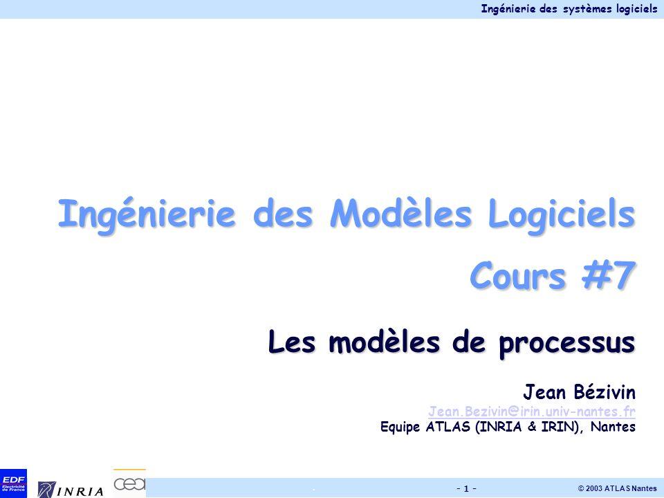 Ingénierie des systèmes logiciels © 2003 ATLAS Nantes. - 1 - Ingénierie des Modèles Logiciels Cours #7 Les modèles de processus Jean Bézivin Jean.Bezi