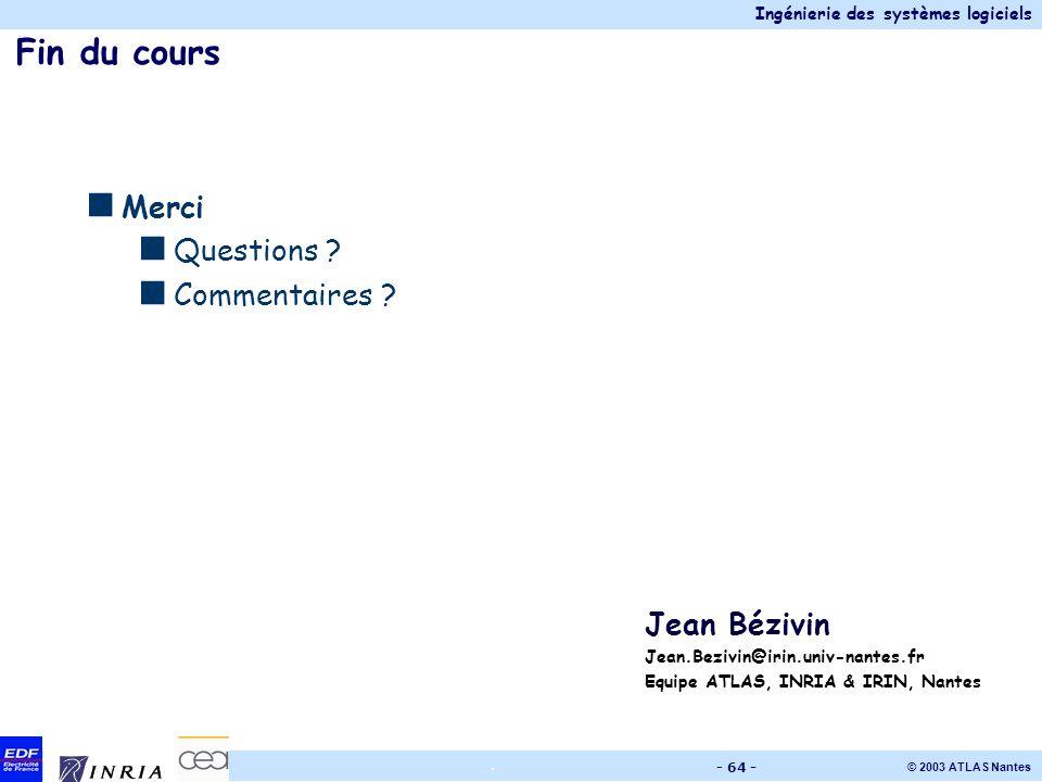 Ingénierie des systèmes logiciels © 2003 ATLAS Nantes. - 64 - Fin du cours Merci Questions ? Commentaires ? Jean Bézivin Jean.Bezivin@irin.univ-nantes