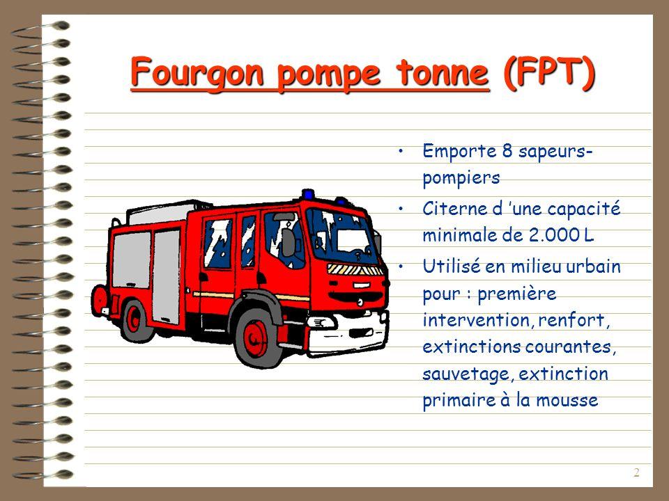 2 Fourgon pompe tonne (FPT) Emporte 8 sapeurs- pompiers Citerne d une capacité minimale de 2.000 L Utilisé en milieu urbain pour : première intervention, renfort, extinctions courantes, sauvetage, extinction primaire à la mousse