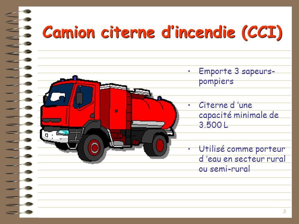 3 Camion citerne dincendie (CCI) Emporte 3 sapeurs- pompiers Citerne d une capacité minimale de 3.500 L Utilisé comme porteur d eau en secteur rural ou semi-rural