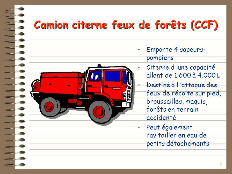 4 Camion citerne feux de forêts (CCF) Emporte 4 sapeurs- pompiers Citerne d une capacité allant de 1.600 à 4.000 L Destiné à l attaque des feux de réc