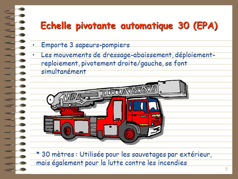 5 Echelle pivotante automatique 30 (EPA) Emporte 3 sapeurs-pompiers Les mouvements de dressage-abaissement, déploiement- reploiement, pivotement droite/gauche, se font simultanément * 30 mètres : Utilisée pour les sauvetages par extérieur, mais également pour la lutte contre les incendies