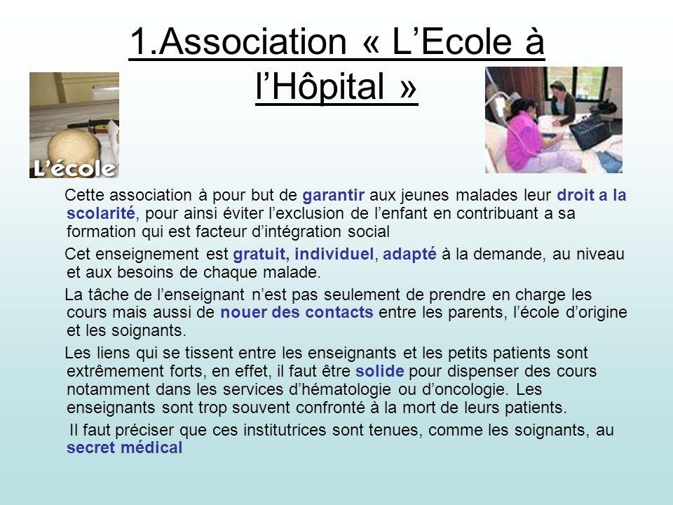 1.Association « LEcole à lHôpital » Cette association à pour but de garantir aux jeunes malades leur droit a la scolarité, pour ainsi éviter lexclusio