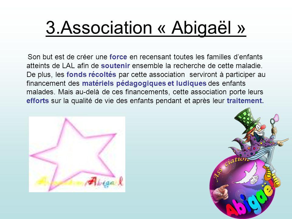 3.Association « Abigaël » Son but est de créer une force en recensant toutes les familles denfants atteints de LAL afin de soutenir ensemble la recher