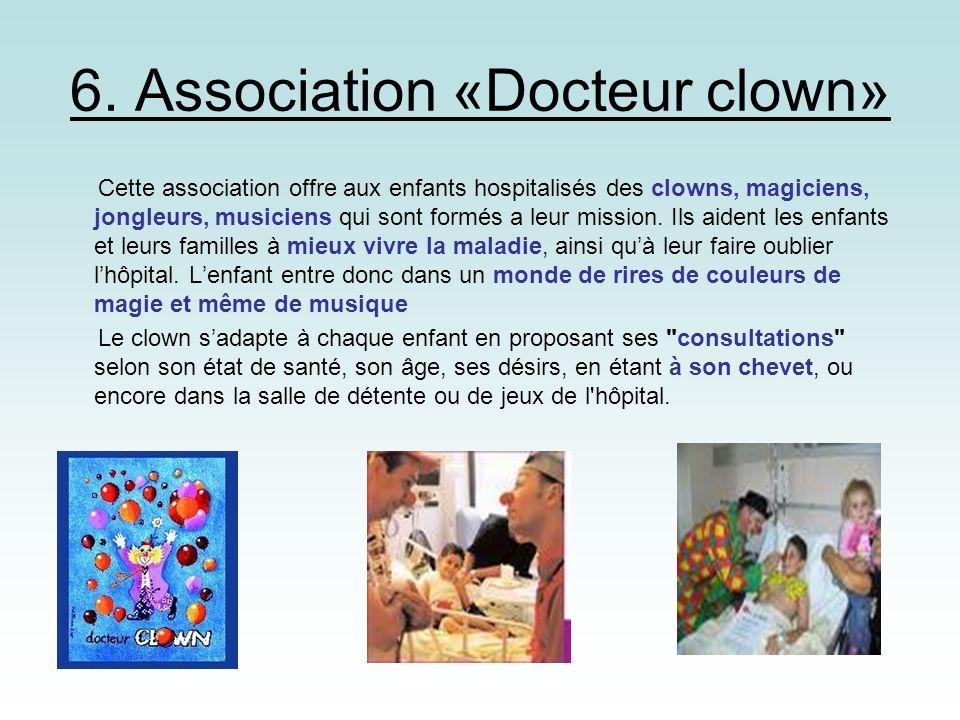 6. Association «Docteur clown» Cette association offre aux enfants hospitalisés des clowns, magiciens, jongleurs, musiciens qui sont formés a leur mis