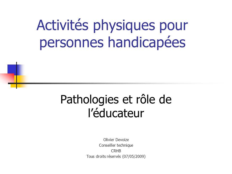 Activités physiques pour personnes handicapées Pathologies et rôle de léducateur Olivier Devoize Conseiller technique CRHB Tous droits réservés (07/05/2009)