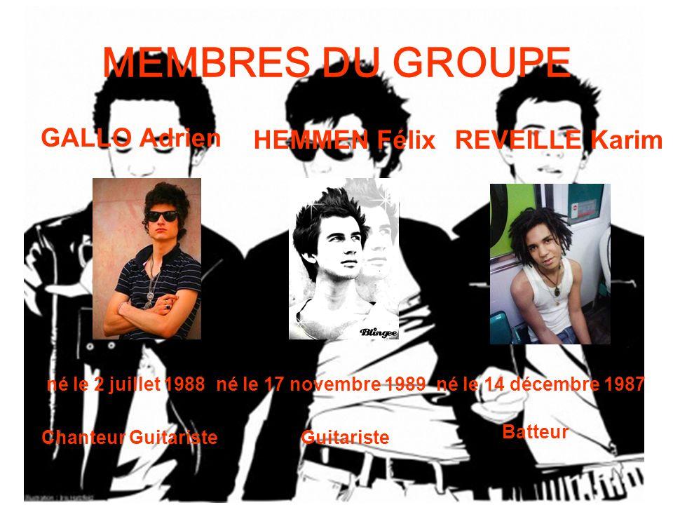MEMBRES DU GROUPE GALLO Adrien né le 2 juillet 1988 Chanteur Guitariste HEMMEN Félix né le 17 novembre 1989 Guitariste REVEILLE Karim né le 14 décembre 1987 Batteur