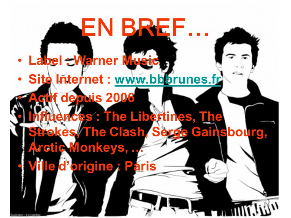 EN BREF… Label : Warner Music Site Internet : www.bbbrunes.frwww.bbbrunes.fr Actif depuis 2006 Influences : The Libertines, The Strokes, The Clash, Se