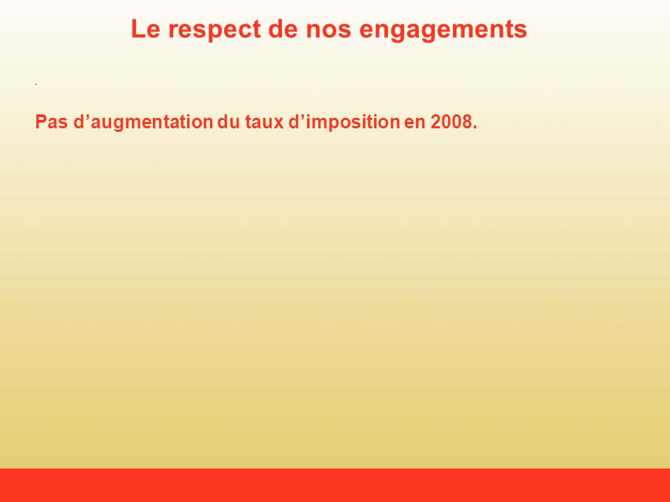 Le respect de nos engagements Pas daugmentation du taux dimposition en 2008.