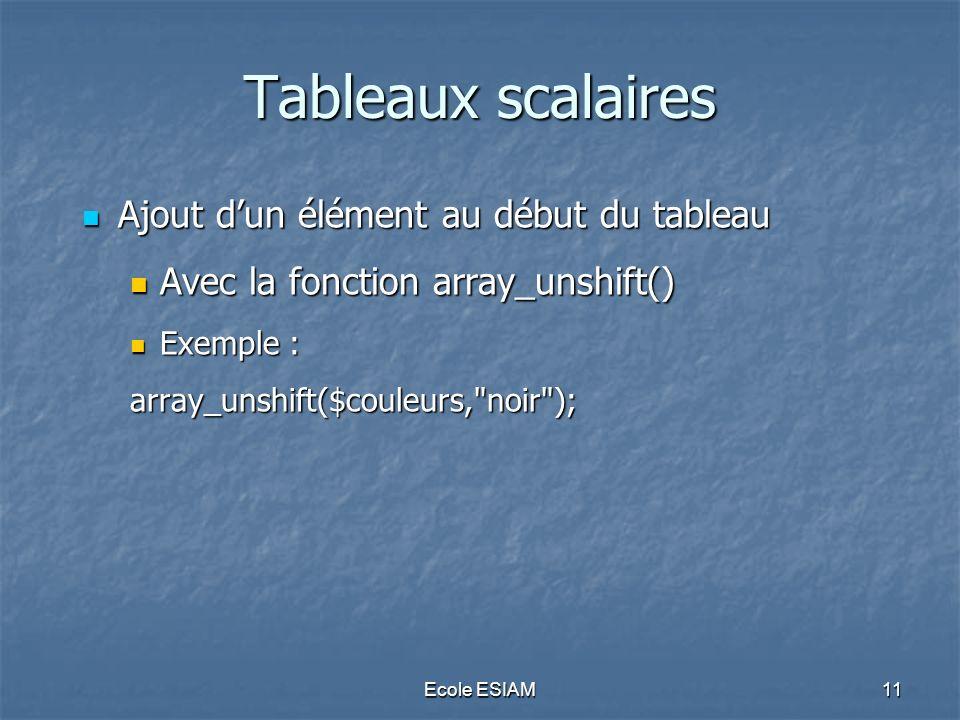 Ecole ESIAM11 Tableaux scalaires Ajout dun élément au début du tableau Ajout dun élément au début du tableau Avec la fonction array_unshift() Avec la