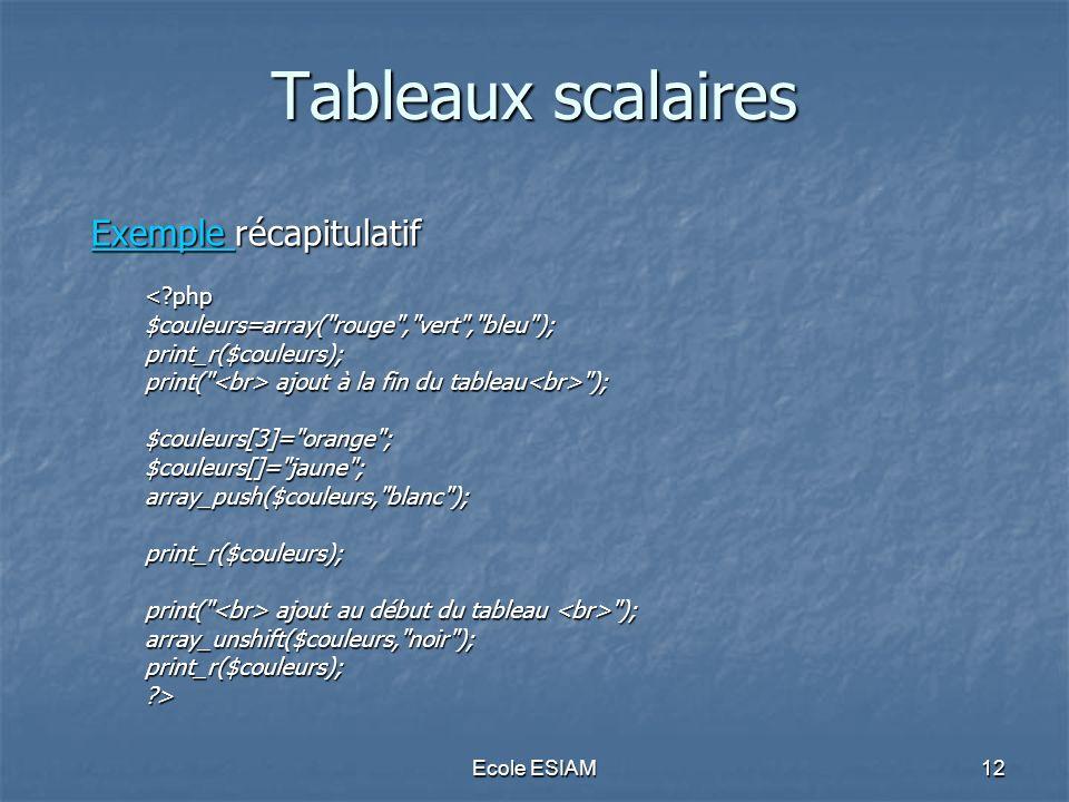 Ecole ESIAM12 Tableaux scalaires Exemple Exemple récapitulatif Exemple <?php$couleurs=array( rouge , vert , bleu );print_r($couleurs); print( ajout à la fin du tableau ); $couleurs[3]= orange ;$couleurs[]= jaune ;array_push($couleurs, blanc );print_r($couleurs); print( ajout au début du tableau ); array_unshift($couleurs, noir );print_r($couleurs);?>