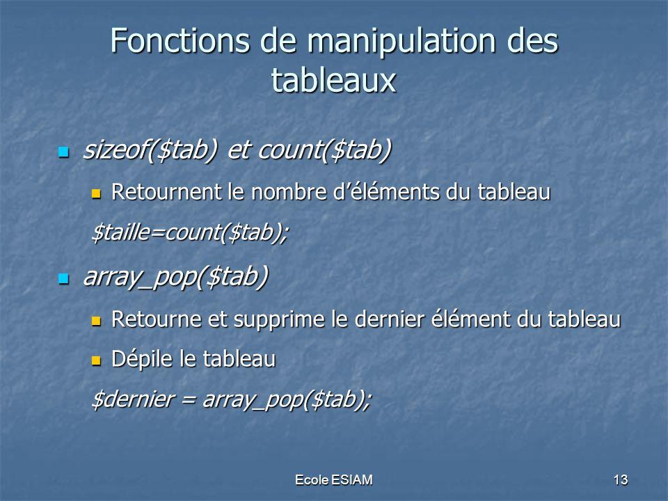 Ecole ESIAM13 Fonctions de manipulation des tableaux sizeof($tab) et count($tab) sizeof($tab) et count($tab) Retournent le nombre déléments du tableau Retournent le nombre déléments du tableau$taille=count($tab); array_pop($tab) array_pop($tab) Retourne et supprime le dernier élément du tableau Retourne et supprime le dernier élément du tableau Dépile le tableau Dépile le tableau $dernier = array_pop($tab);