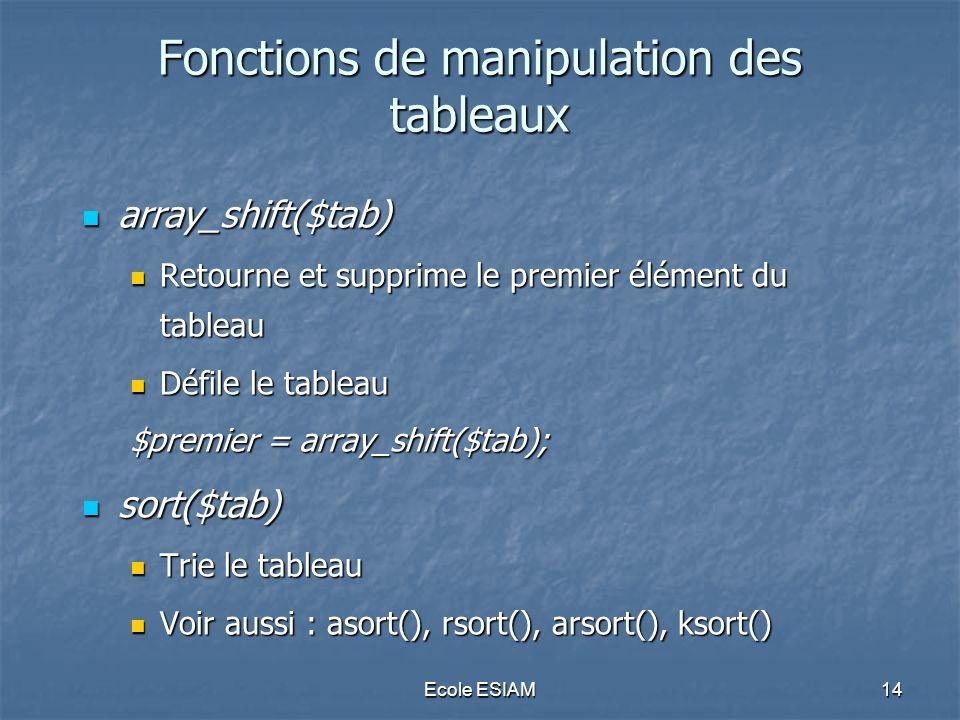Ecole ESIAM14 Fonctions de manipulation des tableaux array_shift($tab) array_shift($tab) Retourne et supprime le premier élément du tableau Retourne et supprime le premier élément du tableau Défile le tableau Défile le tableau $premier = array_shift($tab); sort($tab) sort($tab) Trie le tableau Trie le tableau Voir aussi : asort(), rsort(), arsort(), ksort() Voir aussi : asort(), rsort(), arsort(), ksort()