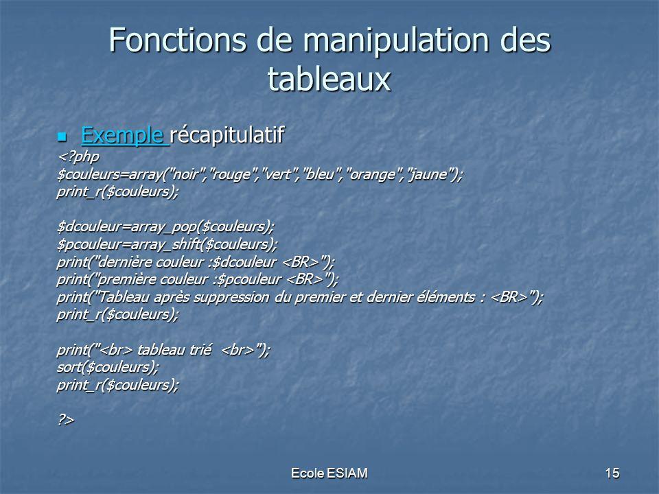 Ecole ESIAM15 Fonctions de manipulation des tableaux Exemple récapitulatif Exemple récapitulatif Exemple <?php$couleurs=array(