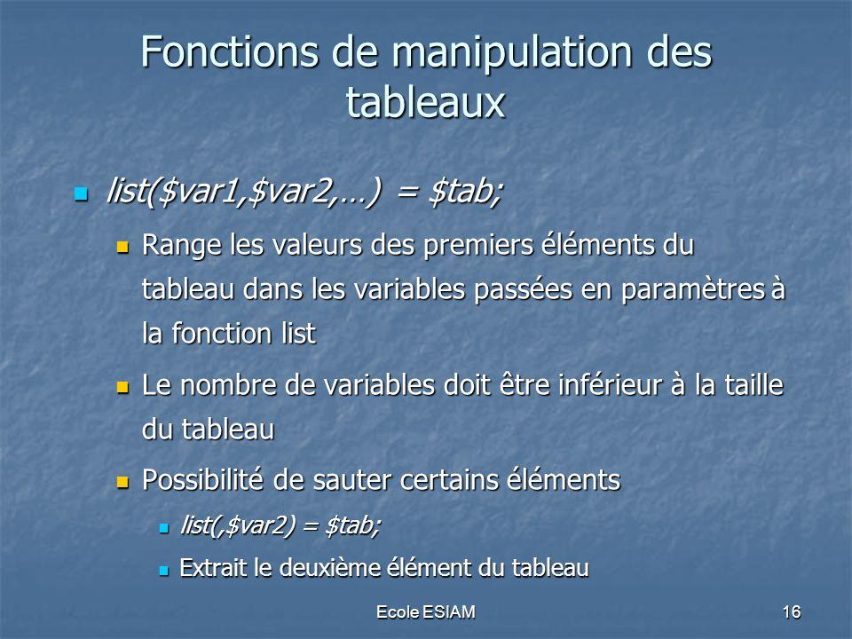 Ecole ESIAM16 Fonctions de manipulation des tableaux list($var1,$var2,…) = $tab; list($var1,$var2,…) = $tab; Range les valeurs des premiers éléments du tableau dans les variables passées en paramètres à la fonction list Range les valeurs des premiers éléments du tableau dans les variables passées en paramètres à la fonction list Le nombre de variables doit être inférieur à la taille du tableau Le nombre de variables doit être inférieur à la taille du tableau Possibilité de sauter certains éléments Possibilité de sauter certains éléments list(,$var2) = $tab; list(,$var2) = $tab; Extrait le deuxième élément du tableau Extrait le deuxième élément du tableau