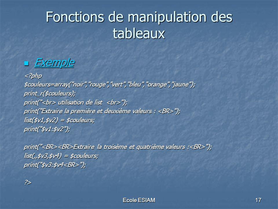 Ecole ESIAM17 Fonctions de manipulation des tableaux Exemple Exemple Exemple <?php$couleurs=array(