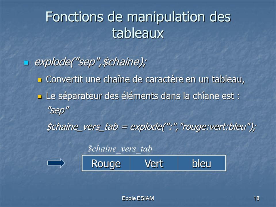 Ecole ESIAM18 Fonctions de manipulation des tableaux explode( sep ,$chaine); explode( sep ,$chaine); Convertit une chaîne de caractère en un tableau, Convertit une chaîne de caractère en un tableau, Le séparateur des éléments dans la chîane est : sep Le séparateur des éléments dans la chîane est : sep $chaine_vers_tab = explode( : , rouge:vert:bleu ); RougeVertbleu $chaine_vers_tab