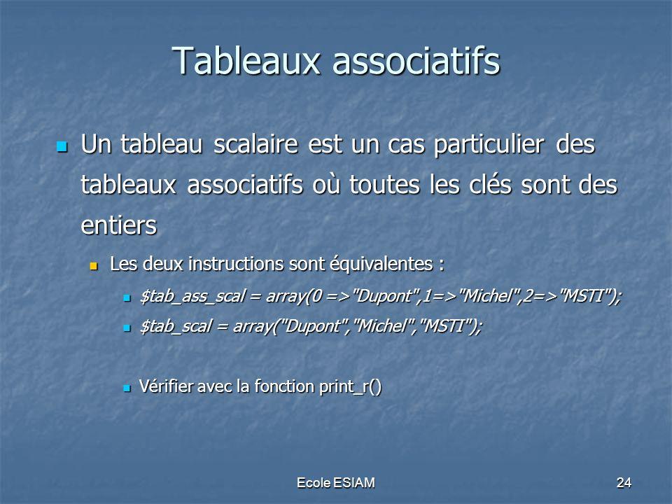 Ecole ESIAM24 Tableaux associatifs Un tableau scalaire est un cas particulier des tableaux associatifs où toutes les clés sont des entiers Un tableau