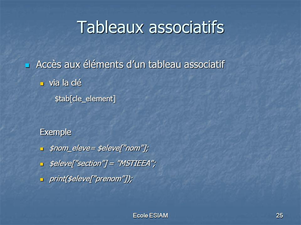 Ecole ESIAM25 Tableaux associatifs Accès aux éléments dun tableau associatif Accès aux éléments dun tableau associatif via la clé via la clé$tab[cle_element]Exemple $nom_eleve= $eleve[ nom ]; $nom_eleve= $eleve[ nom ]; $eleve[ section ] = MSTIEEA ; $eleve[ section ] = MSTIEEA ; print($eleve[ prenom ]); print($eleve[ prenom ]);