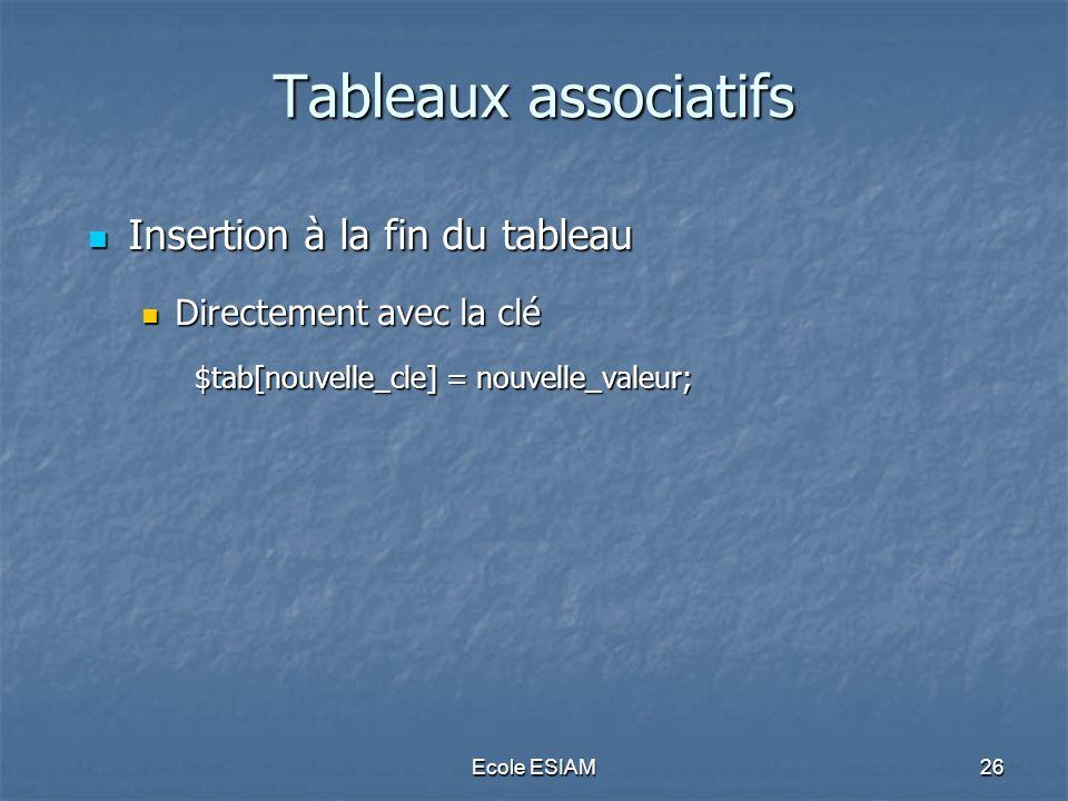 Ecole ESIAM26 Tableaux associatifs Insertion à la fin du tableau Insertion à la fin du tableau Directement avec la clé Directement avec la clé $tab[no