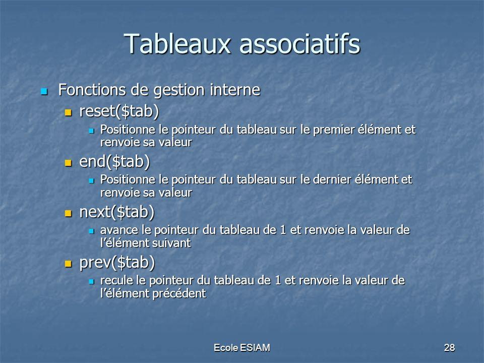 Ecole ESIAM28 Tableaux associatifs Fonctions de gestion interne Fonctions de gestion interne reset($tab) reset($tab) Positionne le pointeur du tableau