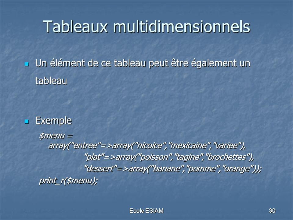 Ecole ESIAM30 Tableaux multidimensionnels Un élément de ce tableau peut être également un tableau Un élément de ce tableau peut être également un tableau Exemple Exemple $menu = array( entree =>array( nicoice , mexicaine , variee ), plat =>array( poisson , tagine , brochettes ), dessert =>array( banane , pomme , orange ));print_r($menu);