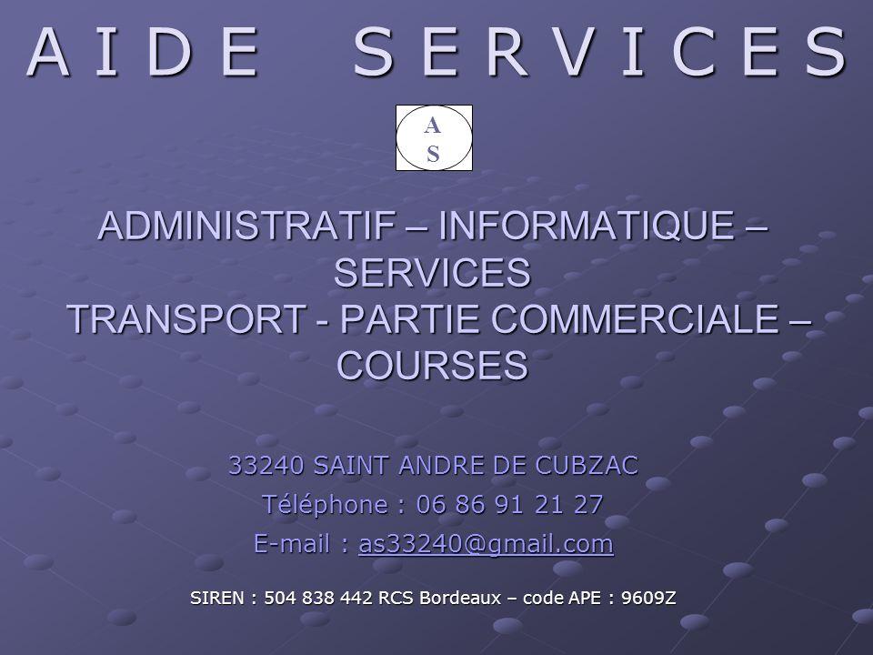 ADMINISTRATIF – INFORMATIQUE – SERVICES TRANSPORT - PARTIE COMMERCIALE – COURSES 33240 SAINT ANDRE DE CUBZAC Téléphone : 06 86 91 21 27 E-mail : as33240@gmail.com as33240@gmail.com SIREN : 504 838 442 RCS Bordeaux – code APE : 9609Z A I D E S E R V I C E S ASAS