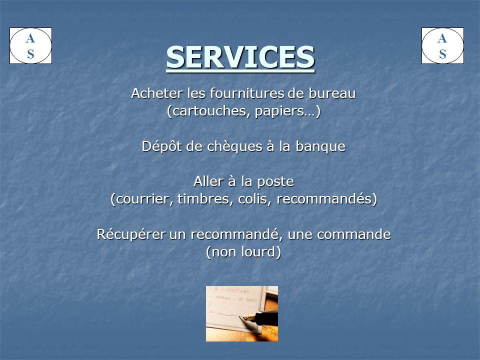 SERVICES Acheter les fournitures de bureau (cartouches, papiers…) Dépôt de chèques à la banque Aller à la poste (courrier, timbres, colis, recommandés) Récupérer un recommandé, une commande (non lourd) ASAS ASAS