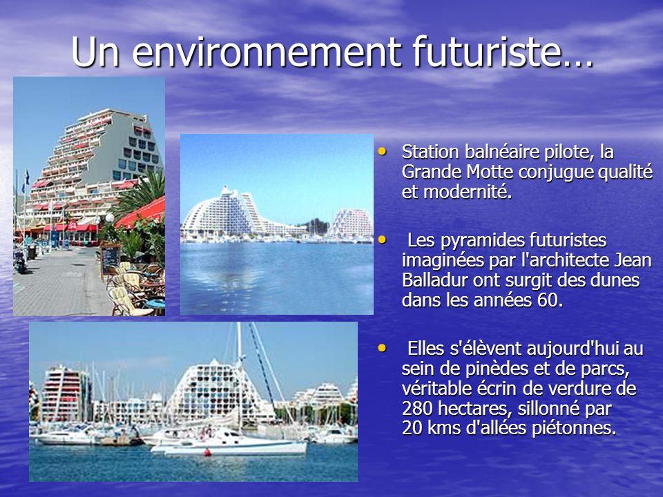 Un environnement futuriste… Station balnéaire pilote, la Grande Motte conjugue qualité et modernité. Station balnéaire pilote, la Grande Motte conjugu