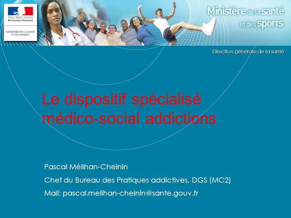 Direction générale de la Santé Le dispositif spécialisé médico-social addictions Pascal Mélihan-Cheinin Chef du Bureau des Pratiques addictives, DGS (