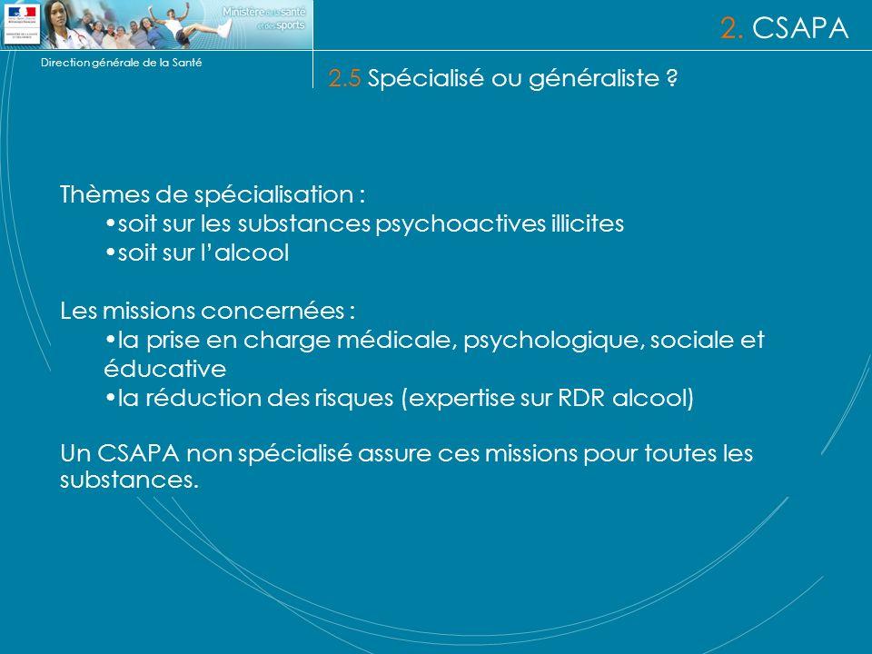 Direction générale de la Santé 2. CSAPA 2.5 Spécialisé ou généraliste ? Thèmes de spécialisation : soit sur les substances psychoactives illicites soi