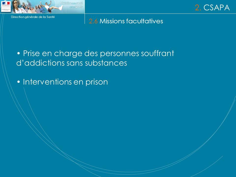 Direction générale de la Santé 2. CSAPA 2.6 Missions facultatives Prise en charge des personnes souffrant daddictions sans substances Interventions en