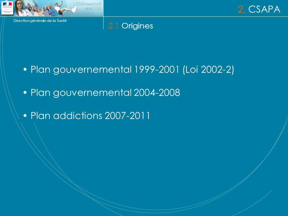 Direction générale de la Santé 2. CSAPA 2.1 Origines Plan gouvernemental 1999-2001 (Loi 2002-2) Plan gouvernemental 2004-2008 Plan addictions 2007-201